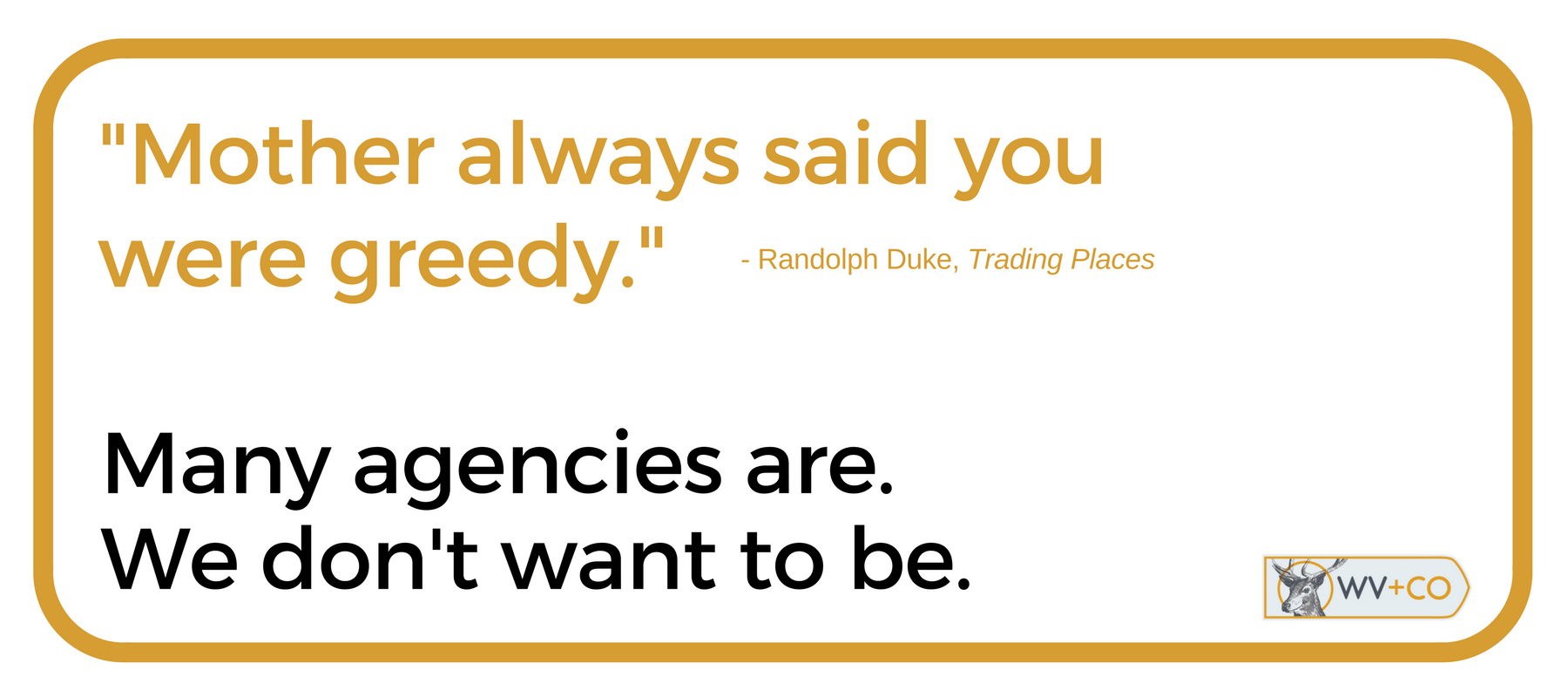 Many agencies are greedy. We don't want to be.